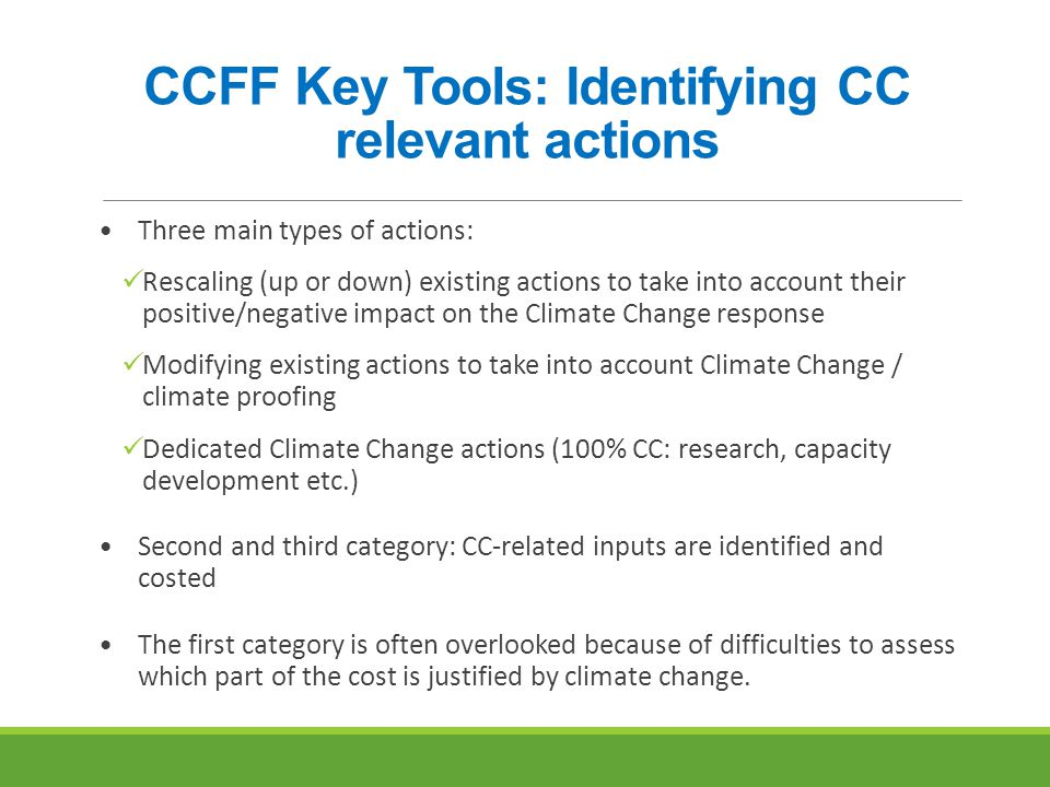 CCFF Key Tools: Identifying CC relevant actions Three main types of actions: Rescaling (up or down) existing actions to take into account their positive/negative impact on the Climate Change response Modifying existing actions to take into account Climate Change / climate proofing Dedicated Climate Change actions (100% CC: research, capacity development etc.) Second and third category: CC-related inputs are identified and costed The first category is often overlooked because of difficulties to assess which part of the cost is justified by climate change.