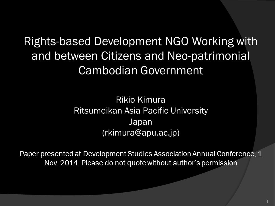 Rights-based Development NGO Working with and between Citizens and Neo-patrimonial Cambodian Government Rikio Kimura Ritsumeikan Asia Pacific University Japan (rkimura@apu.ac.jp) Paper presented at Development Studies Association Annual Conference, 1 Nov.