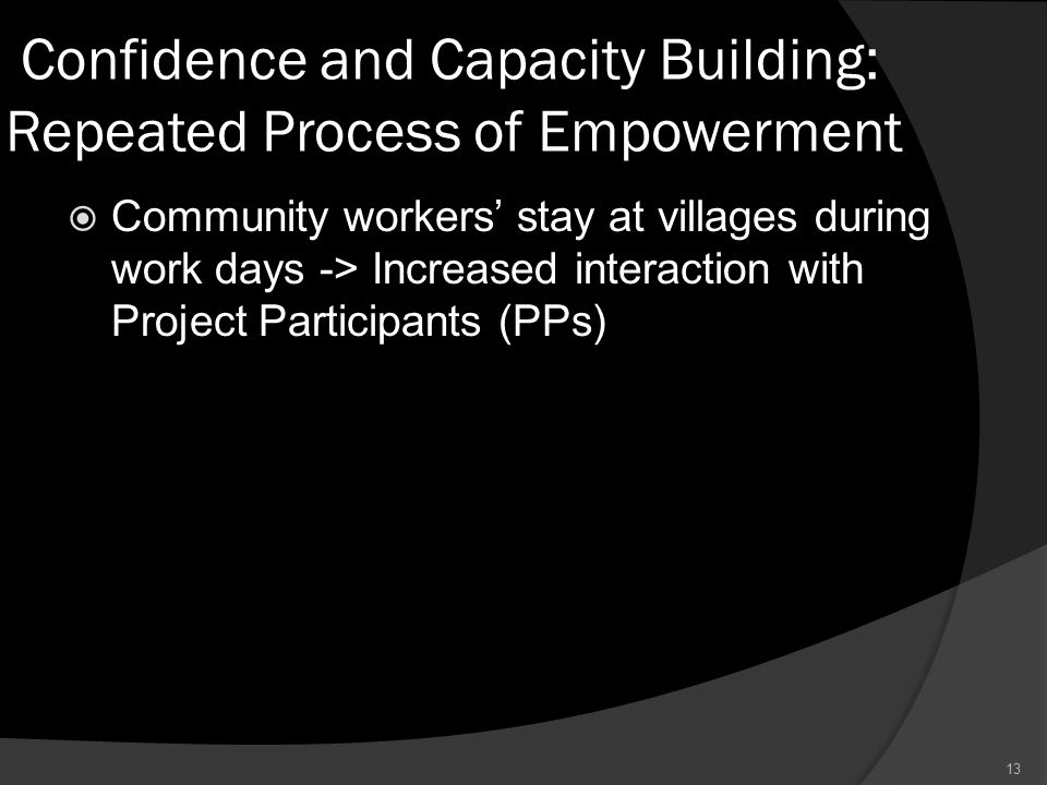 Confidence and Capacity Building: Repeated Process of Empowerment  Community workers' stay at villages during work days -> Increased interaction with Project Participants (PPs) 13