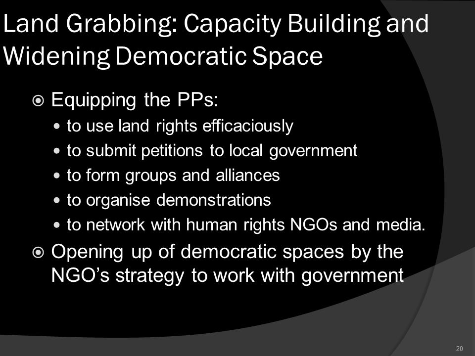 Land Grabbing: Capacity Building and Widening Democratic Space  Equipping the PPs: to use land rights efficaciously to submit petitions to local government to form groups and alliances to organise demonstrations to network with human rights NGOs and media.