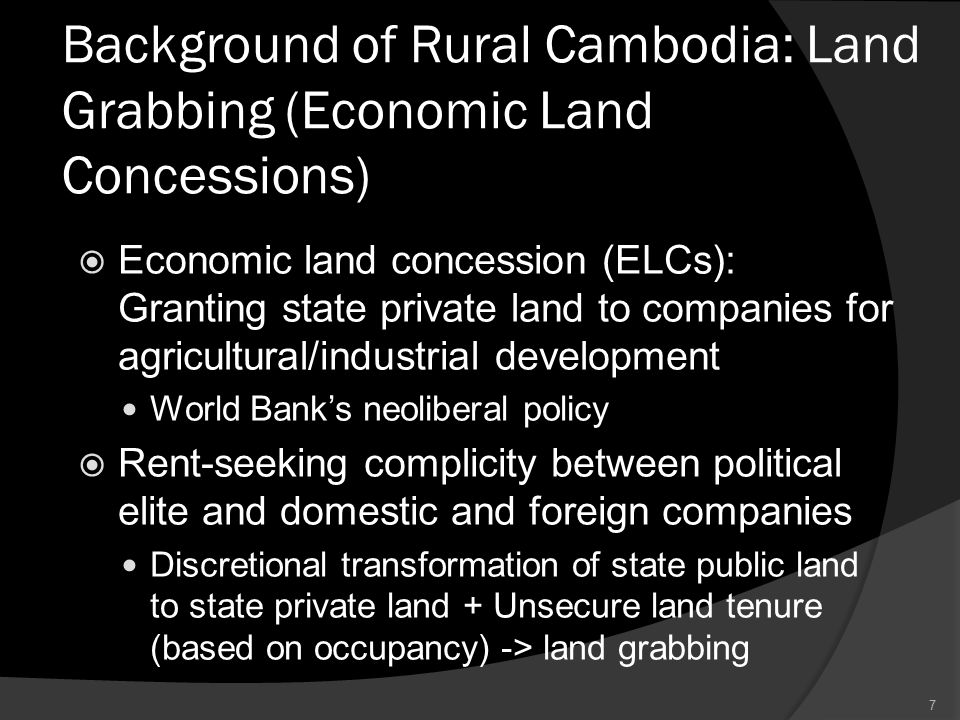Background of Rural Cambodia: Land Grabbing (Economic Land Concessions)  Economic land concession (ELCs): Granting state private land to companies for agricultural/industrial development World Bank's neoliberal policy  Rent-seeking complicity between political elite and domestic and foreign companies Discretional transformation of state public land to state private land + Unsecure land tenure (based on occupancy) -> land grabbing 7
