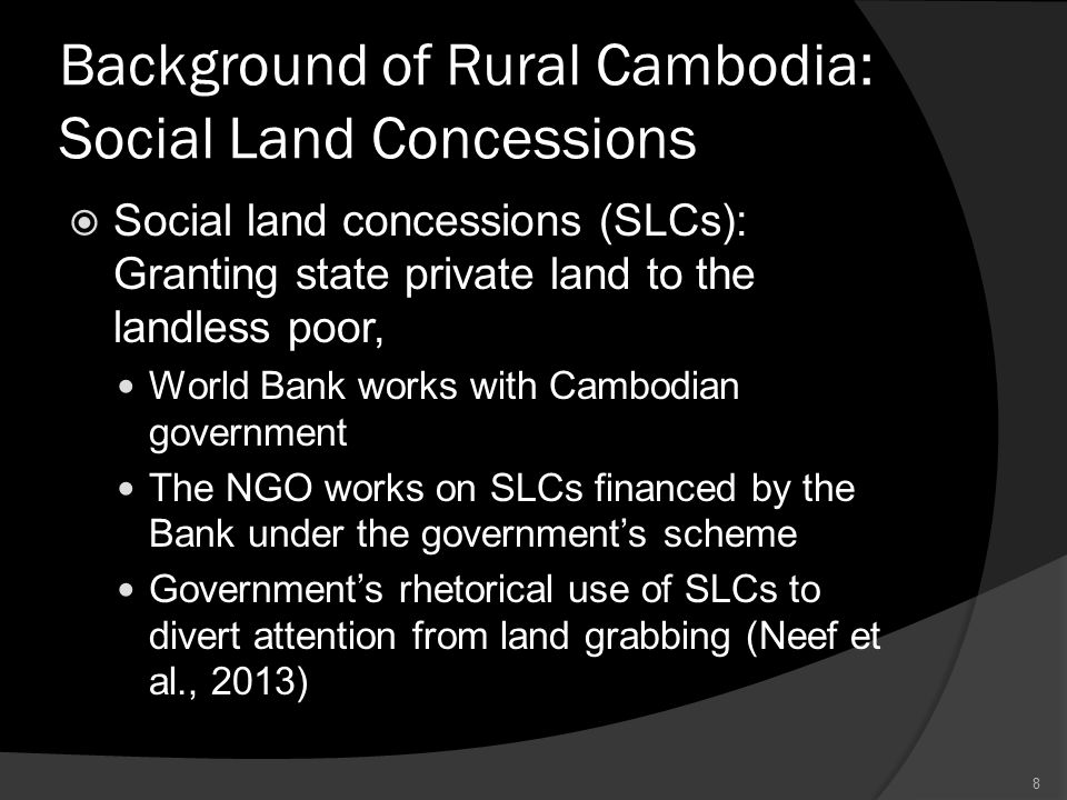 Background of Rural Cambodia: Social Land Concessions  Social land concessions (SLCs): Granting state private land to the landless poor, World Bank works with Cambodian government The NGO works on SLCs financed by the Bank under the government's scheme Government's rhetorical use of SLCs to divert attention from land grabbing (Neef et al., 2013) 8