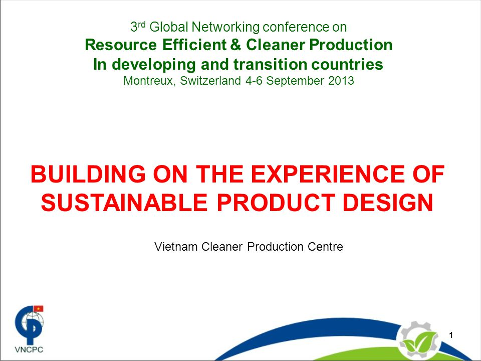 1 BUILDING ON THE EXPERIENCE OF SUSTAINABLE PRODUCT DESIGN Vietnam Cleaner Production Centre 3 rd Global Networking conference on Resource Efficient & Cleaner Production In developing and transition countries Montreux, Switzerland 4-6 September 2013