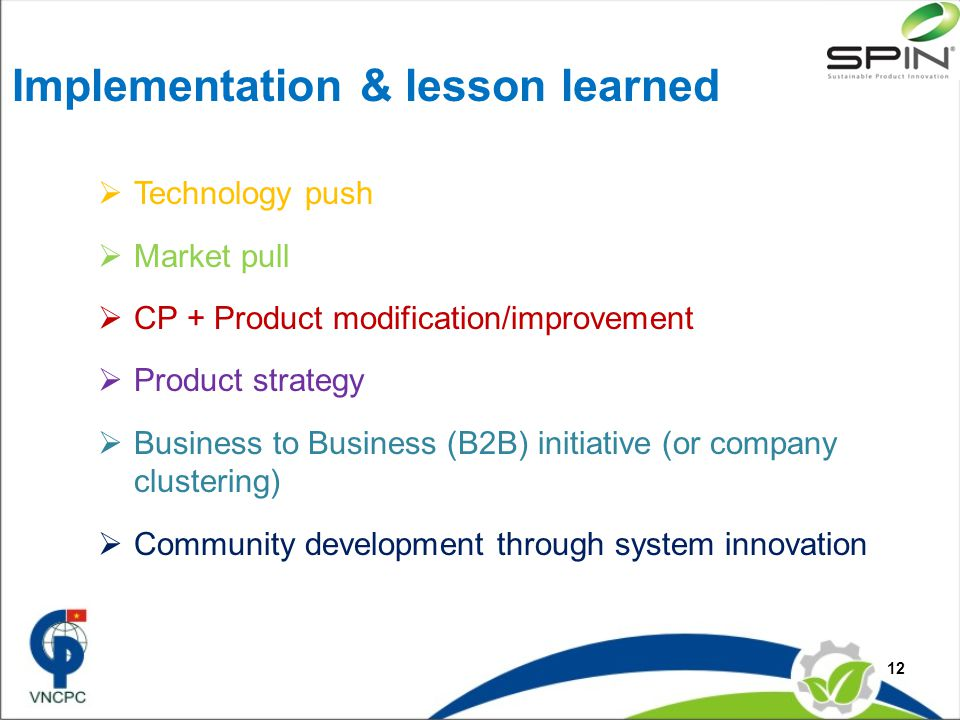 Implementation & lesson learned  Technology push  Market pull  CP + Product modification/improvement  Product strategy  Business to Business (B2B) initiative (or company clustering)  Community development through system innovation 12