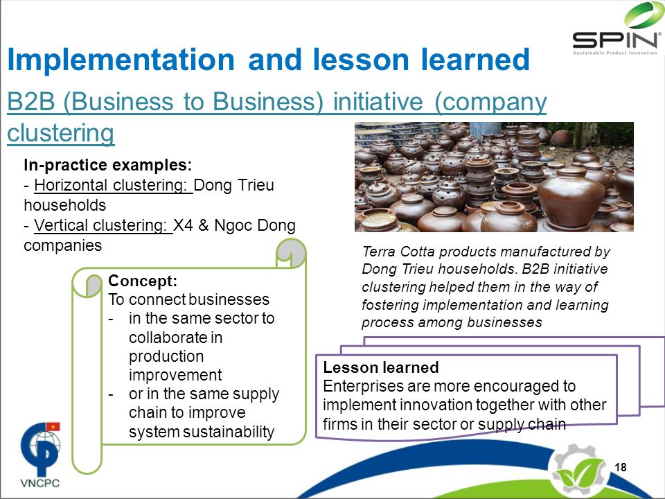 B2B (Business to Business) initiative (company clustering 18 In-practice examples: - Horizontal clustering: Dong Trieu households - Vertical clustering: X4 & Ngoc Dong companies Lesson learned Enterprises are more encouraged to implement innovation together with other firms in their sector or supply chain Implementation and lesson learned Terra Cotta products manufactured by Dong Trieu households.