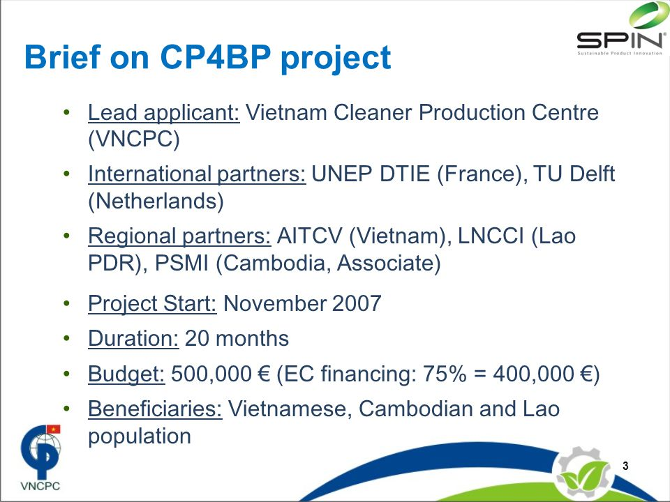 Brief on CP4BP project Lead applicant: Vietnam Cleaner Production Centre (VNCPC) International partners: UNEP DTIE (France), TU Delft (Netherlands) Regional partners: AITCV (Vietnam), LNCCI (Lao PDR), PSMI (Cambodia, Associate) Project Start: November 2007 Duration: 20 months Budget: 500,000 € (EC financing: 75% = 400,000 €) Beneficiaries: Vietnamese, Cambodian and Lao population 3