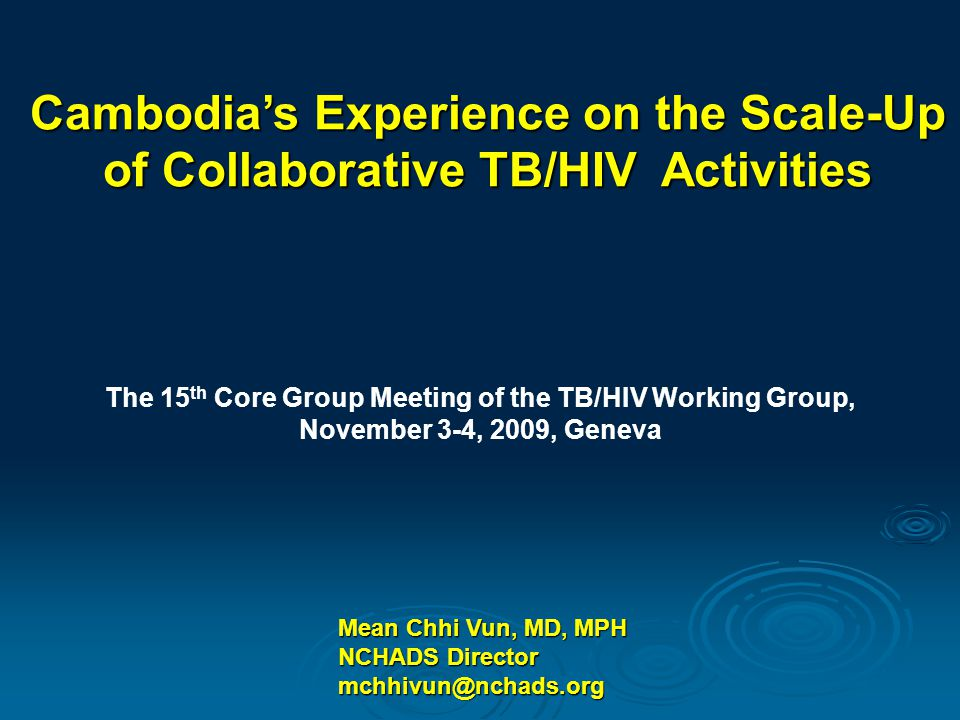 Mean Chhi Vun, MD, MPH NCHADS Director mchhivun@nchads.org Cambodia's Experience on the Scale-Up of Collaborative TB/HIV Activities The 15 th Core Group Meeting of the TB/HIV Working Group, November 3-4, 2009, Geneva