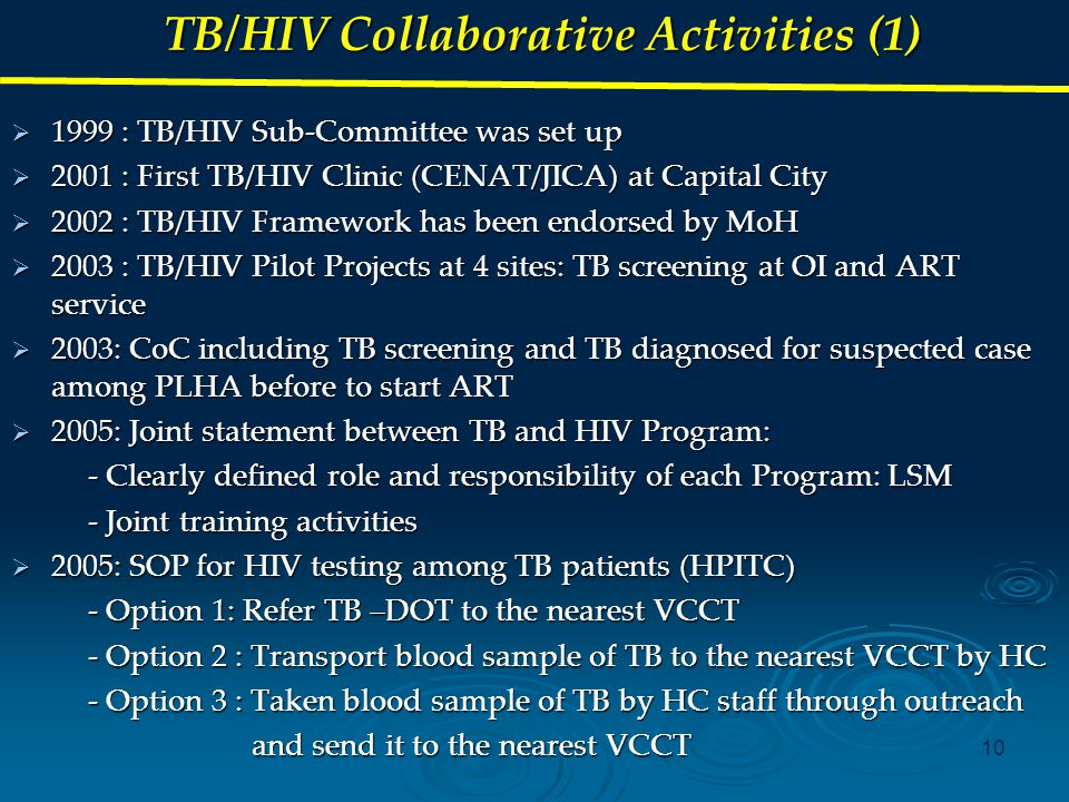 10 TB/HIV Collaborative Activities (1)  1999 : TB/HIV Sub-Committee was set up  2001 : First TB/HIV Clinic (CENAT/JICA) at Capital City  2002 : TB/HIV Framework has been endorsed by MoH  2003 : TB/HIV Pilot Projects at 4 sites: TB screening at OI and ART service  2003: CoC including TB screening and TB diagnosed for suspected case among PLHA before to start ART  2005: Joint statement between TB and HIV Program: - Clearly defined role and responsibility of each Program: LSM - Clearly defined role and responsibility of each Program: LSM - Joint training activities - Joint training activities  2005: SOP for HIV testing among TB patients (HPITC) - Option 1: Refer TB –DOT to the nearest VCCT - Option 1: Refer TB –DOT to the nearest VCCT - Option 2 : Transport blood sample of TB to the nearest VCCT by HC - Option 2 : Transport blood sample of TB to the nearest VCCT by HC - Option 3 : Taken blood sample of TB by HC staff through outreach - Option 3 : Taken blood sample of TB by HC staff through outreach and send it to the nearest VCCT and send it to the nearest VCCT