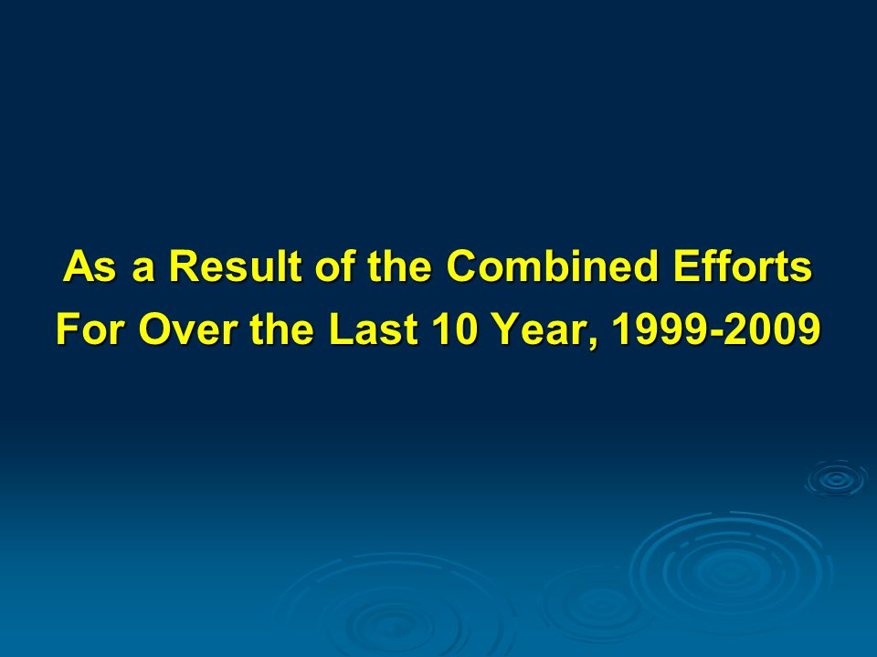 As a Result of the Combined Efforts For Over the Last 10 Year, 1999-2009