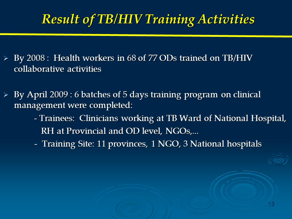 13 Result of TB/HIV Training Activities  By 2008 : Health workers in 68 of 77 ODs trained on TB/HIV collaborative activities  By April 2009 : 6 batches of 5 days training program on clinical management were completed: - Trainees: Clinicians working at TB Ward of National Hospital, - Trainees: Clinicians working at TB Ward of National Hospital, RH at Provincial and OD level, NGOs,...