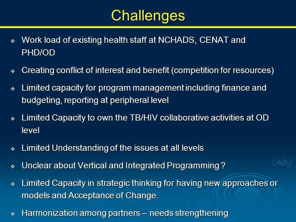 Challenges  Work load of existing health staff at NCHADS, CENAT and PHD/OD  Creating conflict of interest and benefit (competition for resources)  Limited capacity for program management including finance and budgeting, reporting at peripheral level  Limited Capacity to own the TB/HIV collaborative activities at OD level  Limited Understanding of the issues at all levels  Unclear about Vertical and Integrated Programming .