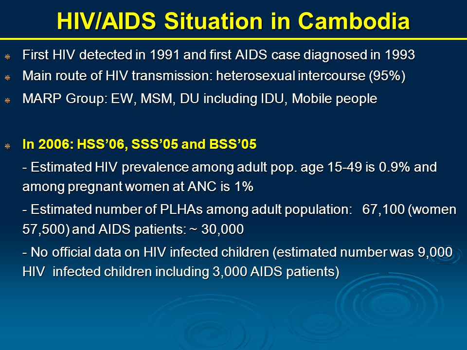 HIV/AIDS Situation in Cambodia First HIV detected in 1991 and first AIDS case diagnosed in 1993 Main route of HIV transmission: heterosexual intercourse (95%) MARP Group: EW, MSM, DU including IDU, Mobile people In 2006: HSS'06, SSS'05 and BSS'05 - Estimated HIV prevalence among adult pop.