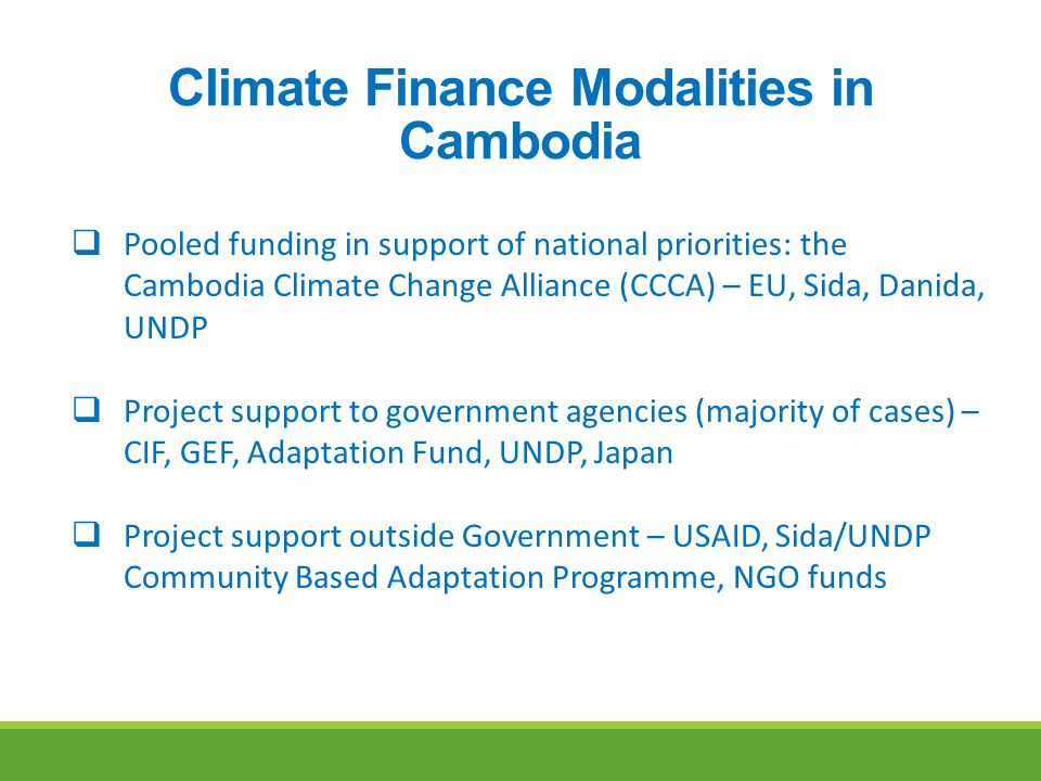 Climate Finance Modalities in Cambodia  Pooled funding in support of national priorities: the Cambodia Climate Change Alliance (CCCA) – EU, Sida, Danida, UNDP  Project support to government agencies (majority of cases) – CIF, GEF, Adaptation Fund, UNDP, Japan  Project support outside Government – USAID, Sida/UNDP Community Based Adaptation Programme, NGO funds