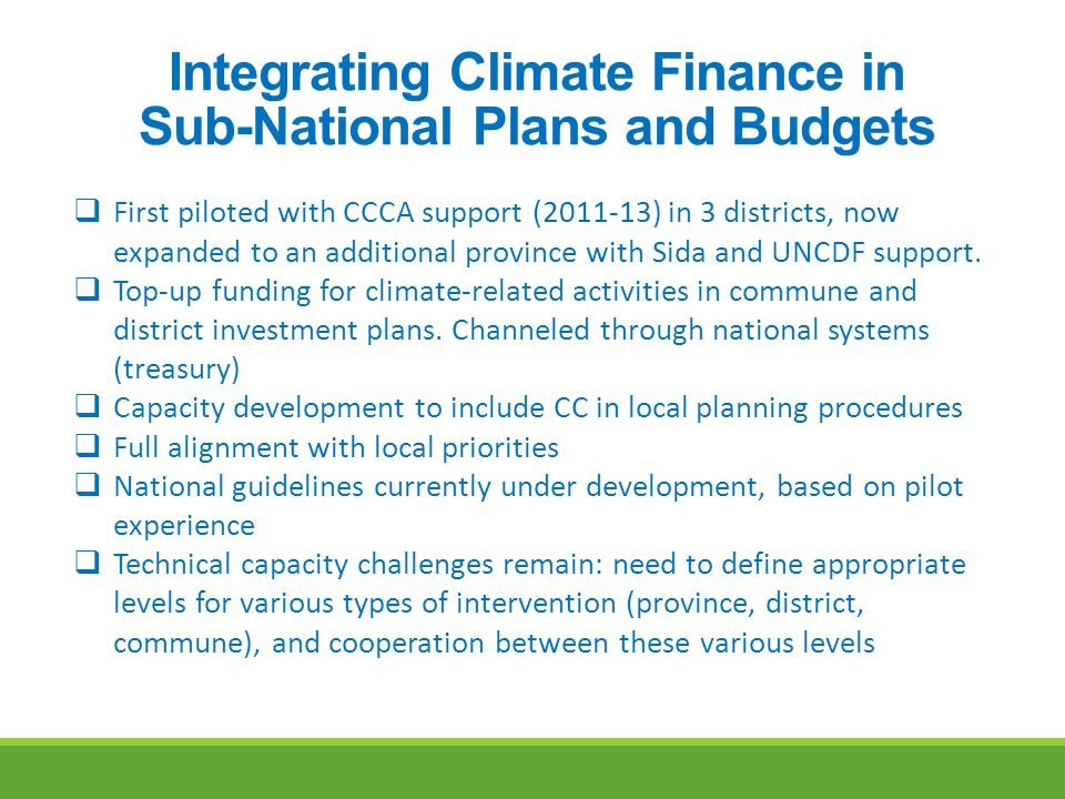 Integrating Climate Finance in Sub-National Plans and Budgets  First piloted with CCCA support (2011-13) in 3 districts, now expanded to an additional province with Sida and UNCDF support.