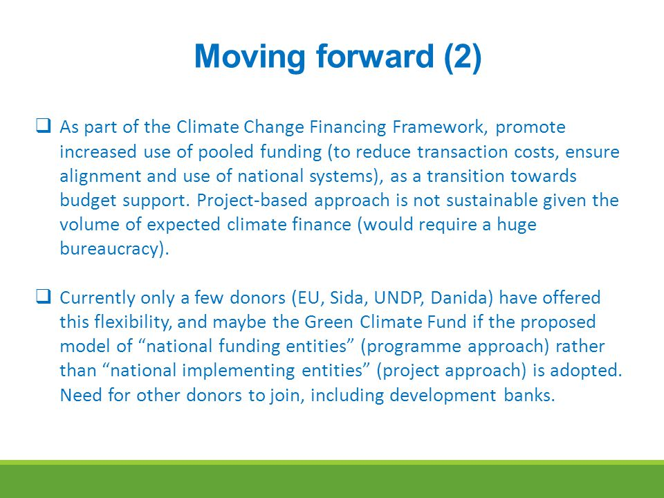 Moving forward (2)  As part of the Climate Change Financing Framework, promote increased use of pooled funding (to reduce transaction costs, ensure alignment and use of national systems), as a transition towards budget support.