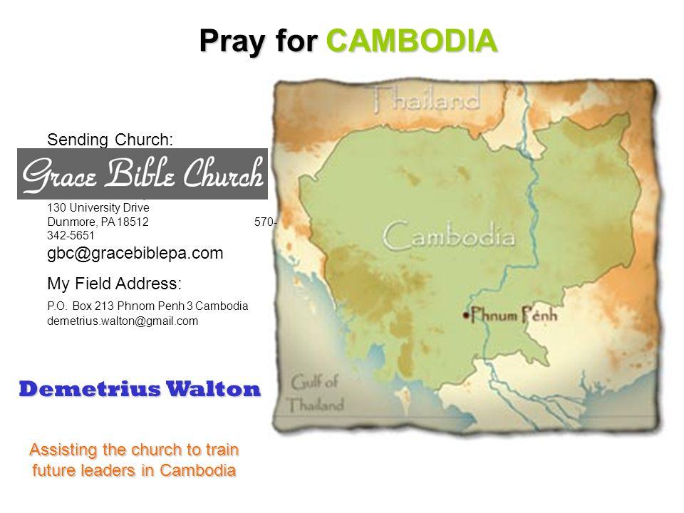 Pray for CAMBODIA Sending Church: 130 University Drive Dunmore, PA 18512 570- 342-5651 gbc@gracebiblepa.com My Field Address: P.O.
