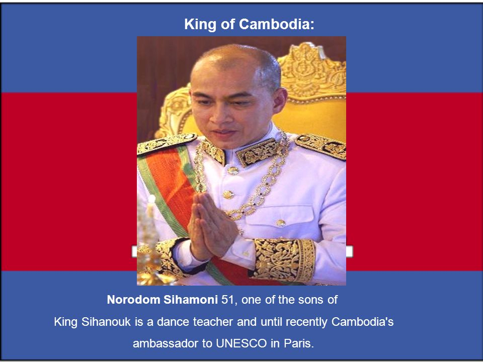 Norodom Sihamoni 51, one of the sons of King Sihanouk is a dance teacher and until recently Cambodia s ambassador to UNESCO in Paris.