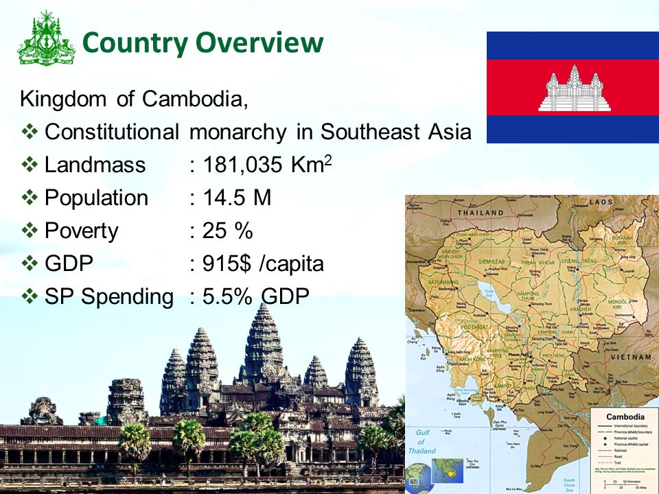 2 Country Overview Kingdom of Cambodia,  Constitutional monarchy in Southeast Asia  Landmass: 181,035 Km 2  Population: 14.5 M  Poverty : 25 %  G