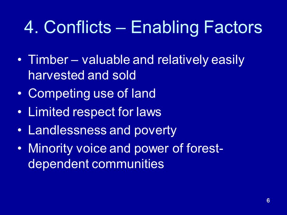 6 4. Conflicts – Enabling Factors Timber – valuable and relatively easily harvested and sold Competing use of land Limited respect for laws Landlessne