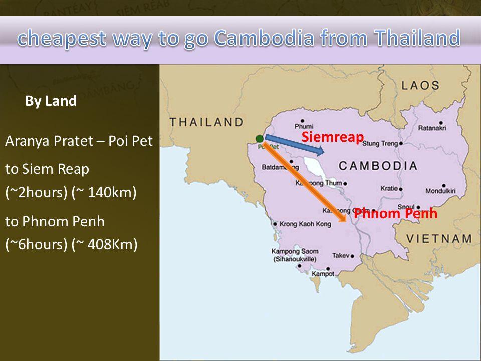 By Land Aranya Pratet – Poi Pet Siemreap to Siem Reap (~2hours) (~ 140km) Phnom Penh to Phnom Penh (~6hours) (~ 408Km)