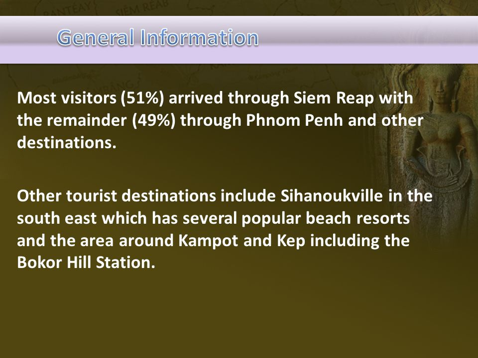 Most visitors (51%) arrived through Siem Reap with the remainder (49%) through Phnom Penh and other destinations. Other tourist destinations include S