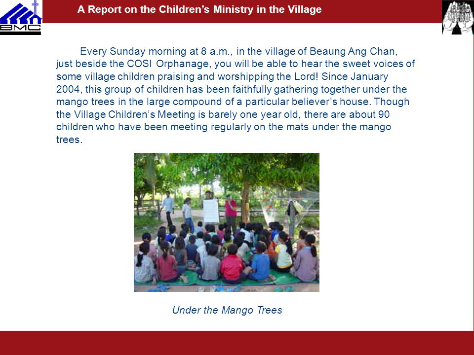 Every Sunday morning at 8 a.m., in the village of Beaung Ang Chan, just beside the COSI Orphanage, you will be able to hear the sweet voices of some village children praising and worshipping the Lord.