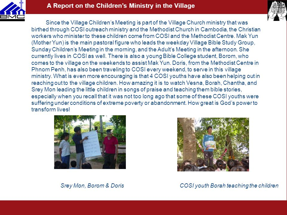 Since the Village Children's Meeting is part of the Village Church ministry that was birthed through COSI outreach ministry and the Methodist Church in Cambodia, the Christian workers who minister to these children come from COSI and the Methodist Centre.