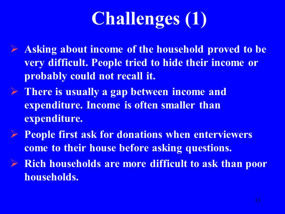 13 Challenges (1)  Asking about income of the household proved to be very difficult. People tried to hide their income or probably could not recall i