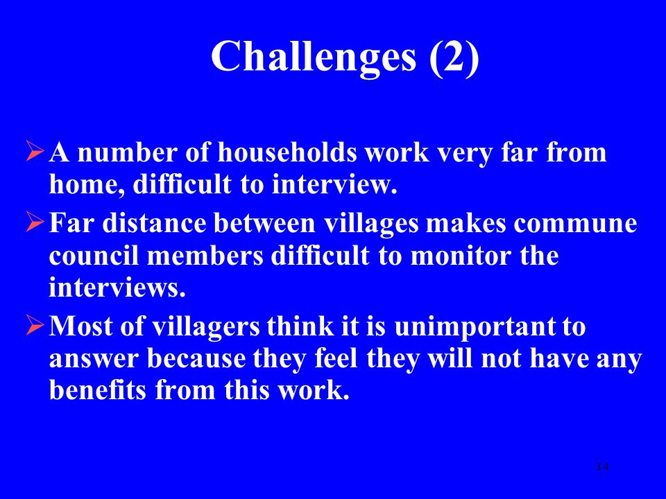 14 Challenges (2)  A number of households work very far from home, difficult to interview.  Far distance between villages makes commune council memb