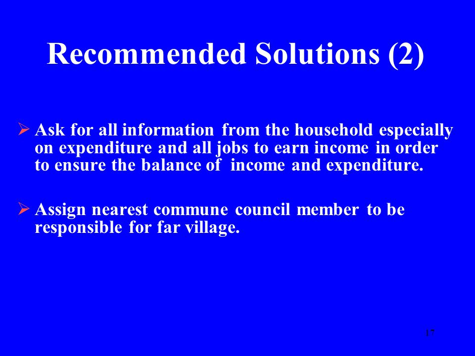 17 Recommended Solutions (2)  Ask for all information from the household especially on expenditure and all jobs to earn income in order to ensure the