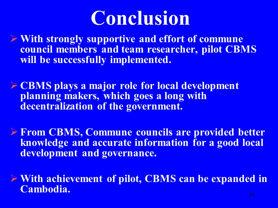 18 Conclusion  With strongly supportive and effort of commune council members and team researcher, pilot CBMS will be successfully implemented.  CBM