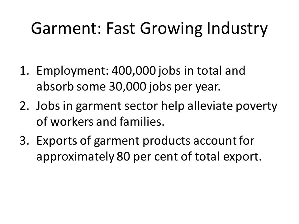 Garment: Fast Growing Industry 1.Employment: 400,000 jobs in total and absorb some 30,000 jobs per year.