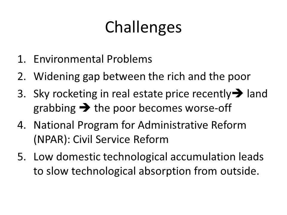 Challenges 1.Environmental Problems 2.Widening gap between the rich and the poor 3.Sky rocketing in real estate price recently  land grabbing  the poor becomes worse-off 4.National Program for Administrative Reform (NPAR): Civil Service Reform 5.Low domestic technological accumulation leads to slow technological absorption from outside.