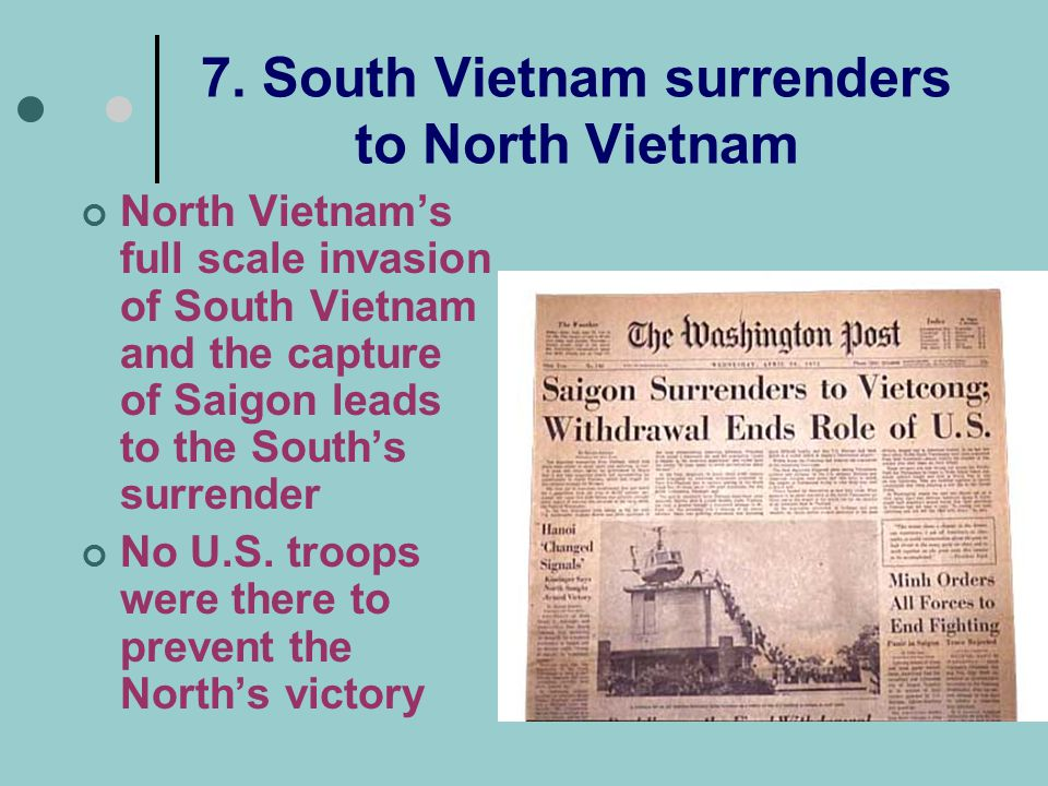 7. South Vietnam surrenders to North Vietnam North Vietnam's full scale invasion of South Vietnam and the capture of Saigon leads to the South's surre