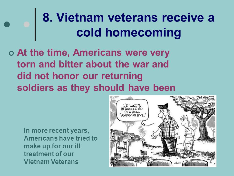 8. Vietnam veterans receive a cold homecoming At the time, Americans were very torn and bitter about the war and did not honor our returning soldiers