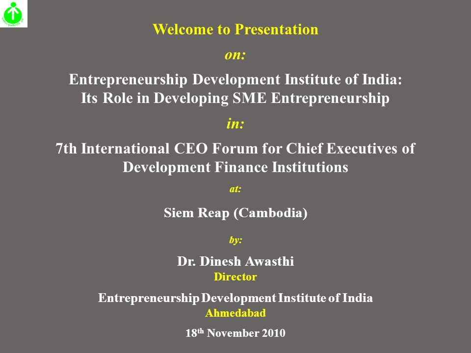 Welcome to Presentation on: Entrepreneurship Development Institute of India: Its Role in Developing SME Entrepreneurship in: 7th International CEO Forum for Chief Executives of Development Finance Institutions at: Siem Reap (Cambodia) by: Dr.