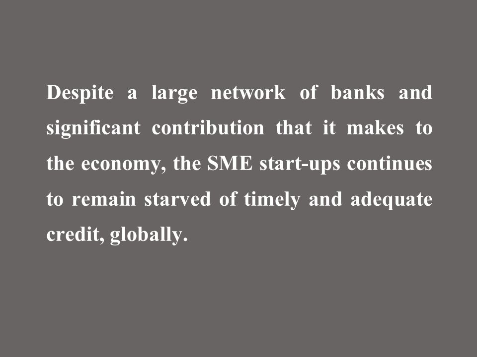 Despite a large network of banks and significant contribution that it makes to the economy, the SME start-ups continues to remain starved of timely an