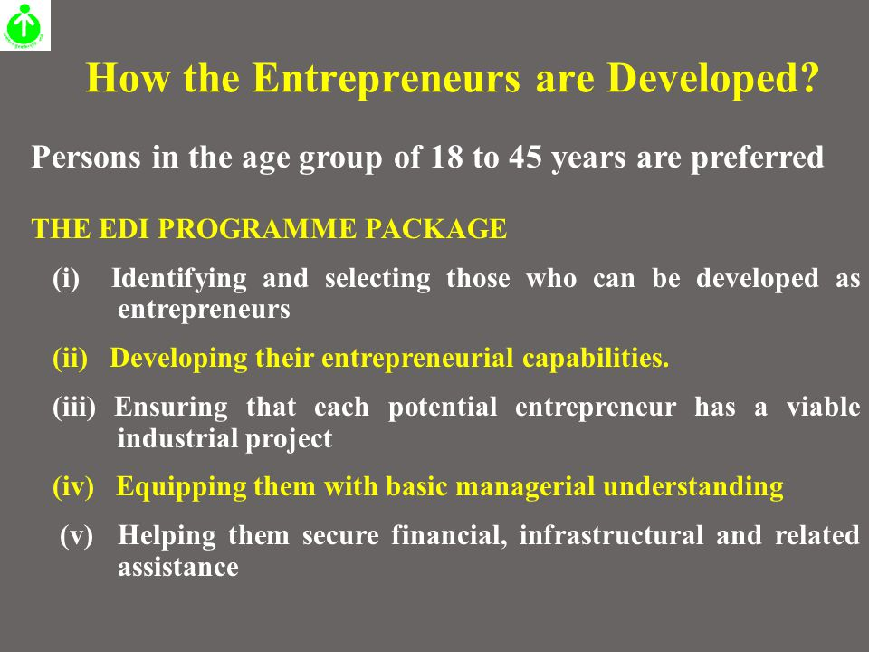 How the Entrepreneurs are Developed? Persons in the age group of 18 to 45 years are preferred THE EDI PROGRAMME PACKAGE (i) Identifying and selecting