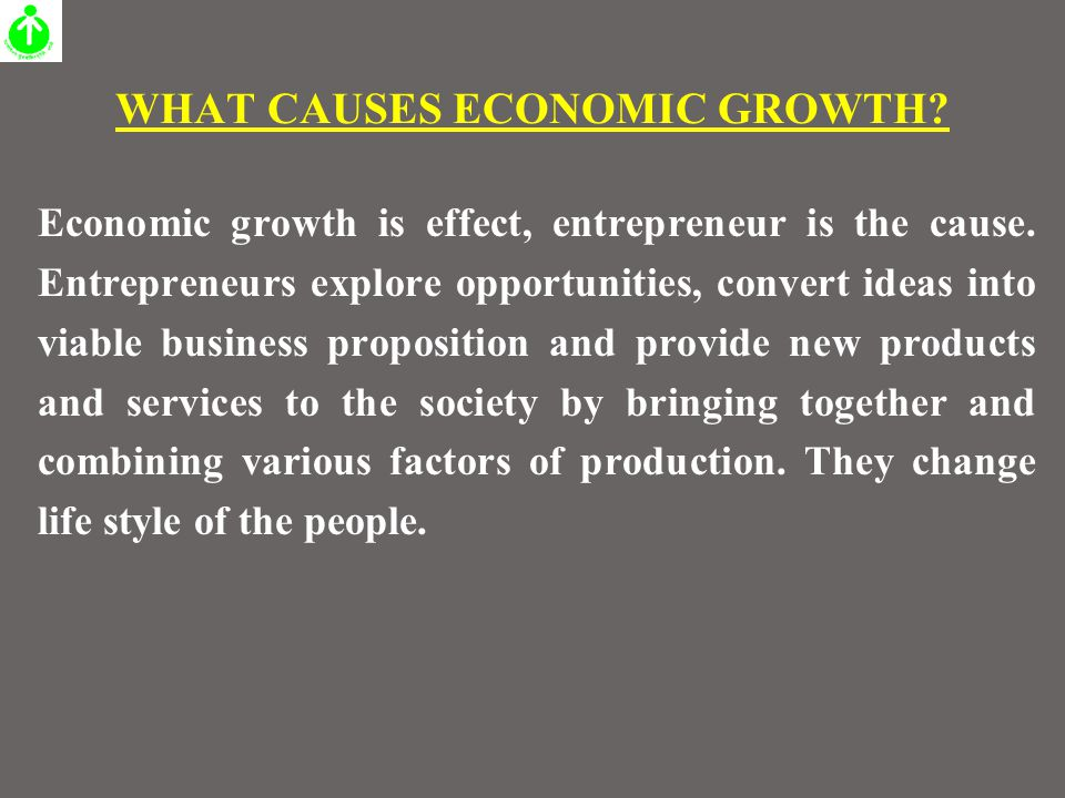 WHAT CAUSES ECONOMIC GROWTH. Economic growth is effect, entrepreneur is the cause.
