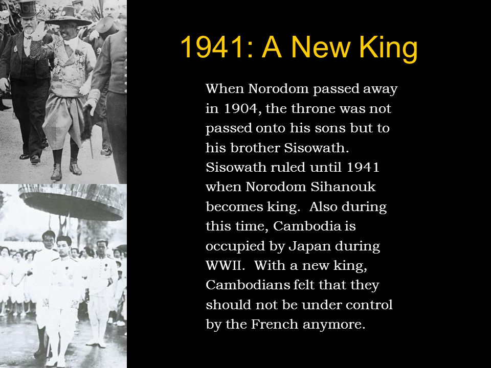 1941: A New King When Norodom passed away in 1904, the throne was not passed onto his sons but to his brother Sisowath.