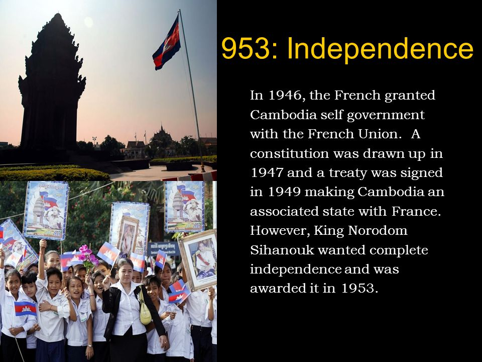 1953: Independence In 1946, the French granted Cambodia self government with the French Union.