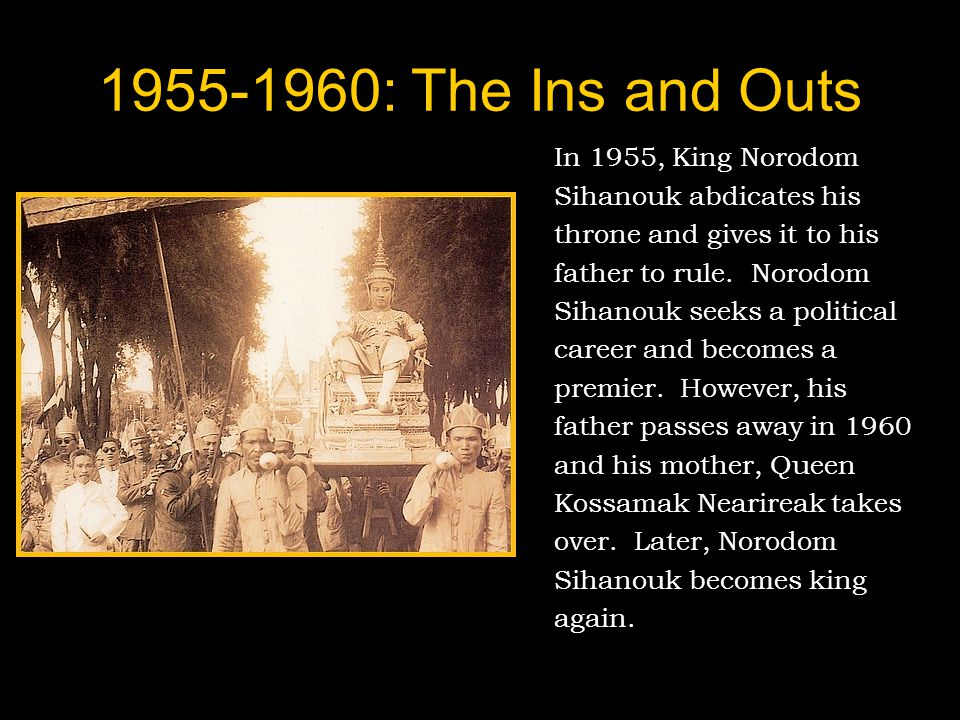 1955-1960: The Ins and Outs In 1955, King Norodom Sihanouk abdicates his throne and gives it to his father to rule.