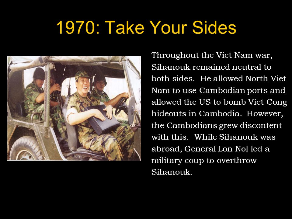 1970: Take Your Sides Throughout the Viet Nam war, Sihanouk remained neutral to both sides.