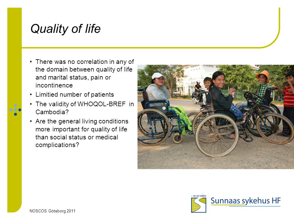 NOSCOS Göteborg 2011 Quality of life There was no correlation in any of the domain between quality of life and marital status, pain or incontinence Limitied number of patients The validity of WHOQOL-BREF in Cambodia.