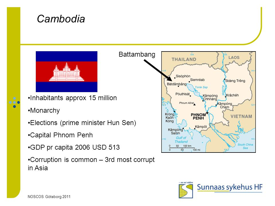 NOSCOS Göteborg 2011 Cambodia Battambang Inhabitants approx 15 million Monarchy Elections (prime minister Hun Sen) Capital Phnom Penh GDP pr capita 2006 USD 513 Corruption is common – 3rd most corrupt in Asia