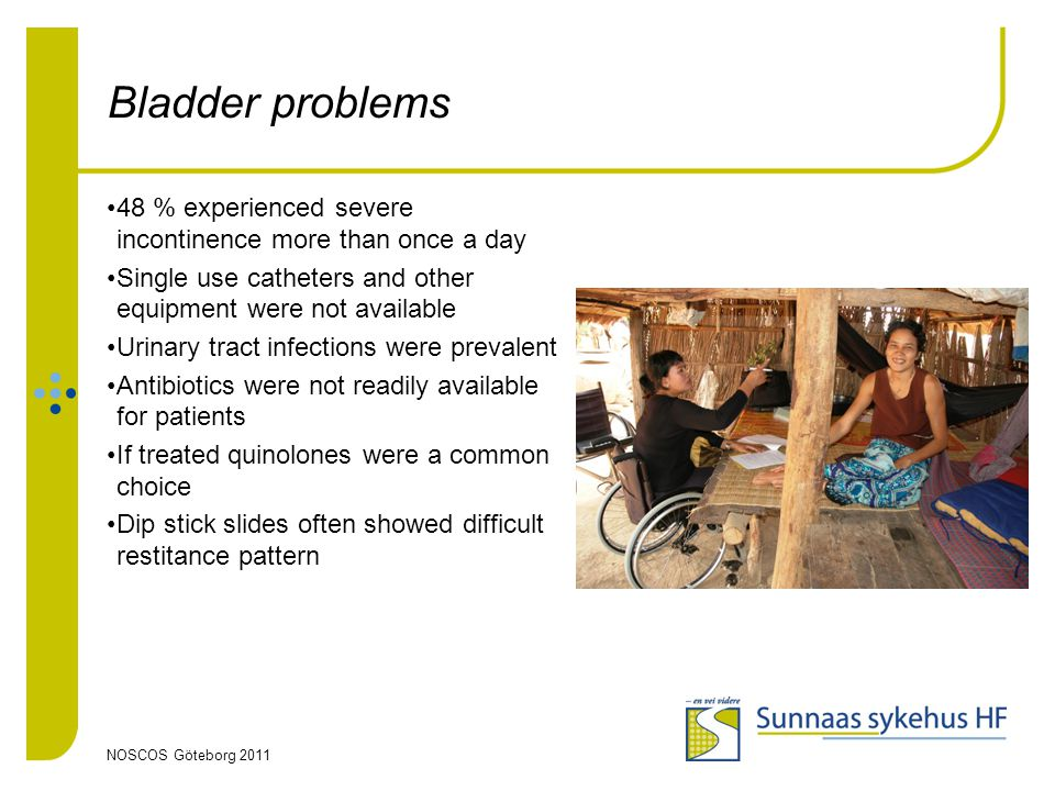 NOSCOS Göteborg 2011 Bladder problems 48 % experienced severe incontinence more than once a day Single use catheters and other equipment were not available Urinary tract infections were prevalent Antibiotics were not readily available for patients If treated quinolones were a common choice Dip stick slides often showed difficult restitance pattern