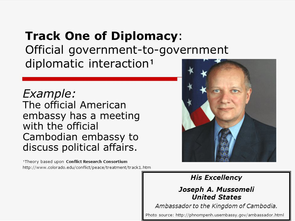 Track One of Diplomacy: Official government-to-government diplomatic interaction Example: The official American embassy has a meeting with the official Cambodian embassy to discuss political affairs.