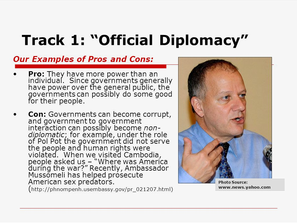 Track 1: Official Diplomacy Our Examples of Pros and Cons: Pro: They have more power than an individual.