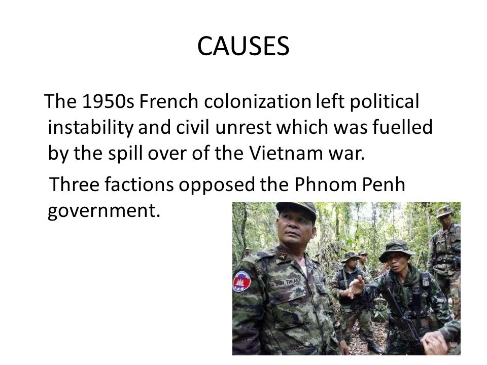 CAUSES The 1950s French colonization left political instability and civil unrest which was fuelled by the spill over of the Vietnam war. Three faction