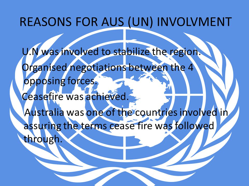 REASONS FOR AUS (UN) INVOLVMENT U.N was involved to stabilize the region. Organised negotiations between the 4 opposing forces. Ceasefire was achieved